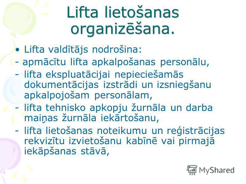Lifta lietošanas organizēšana. Lifta valdītājs nodrošina: - apmācītu lifta apkalpošanas personālu, -lifta ekspluatācijai nepieciešamās dokumentācijas izstrādi un izsniegšanu apkalpojošam personālam, -lifta tehnisko apkopju žurnāla un darba maiņas žur