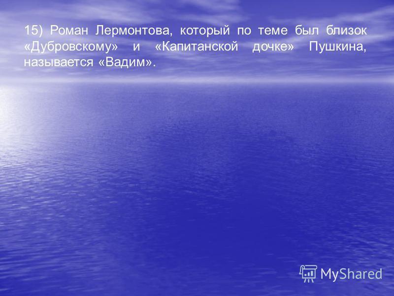 15) Роман Лермонтова, который по теме был близок «Дубровскому» и «Капитанской дочке» Пушкина, называется «Вадим».