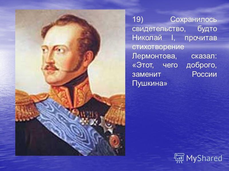 19) Сохранилось свидетельство, будто Николай I, прочитав стихотворение Лермонтова, сказал: «Этот, чего доброго, заменит России Пушкина»