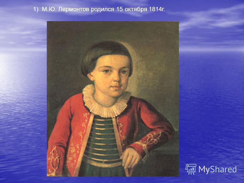1) М.Ю. Лермонтов родился 15 октября 1814 г.