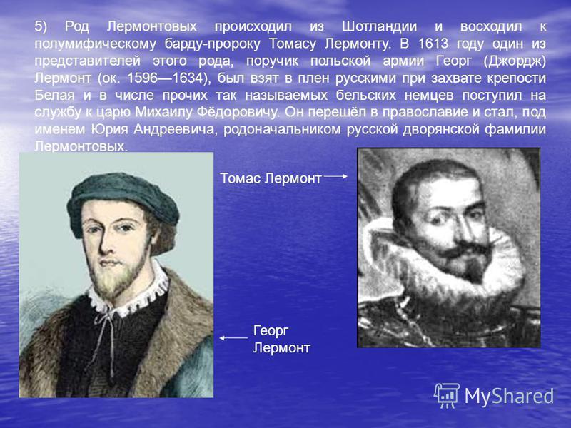 5) Род Лермонтовых происходил из Шотландии и восходил к полумифическому барду-пророку Томасу Лермонту. В 1613 году один из представителей этого рода, поручик польской армии Георг (Джордж) Лермонт (ок. 15961634), был взят в плен русскими при захвате к