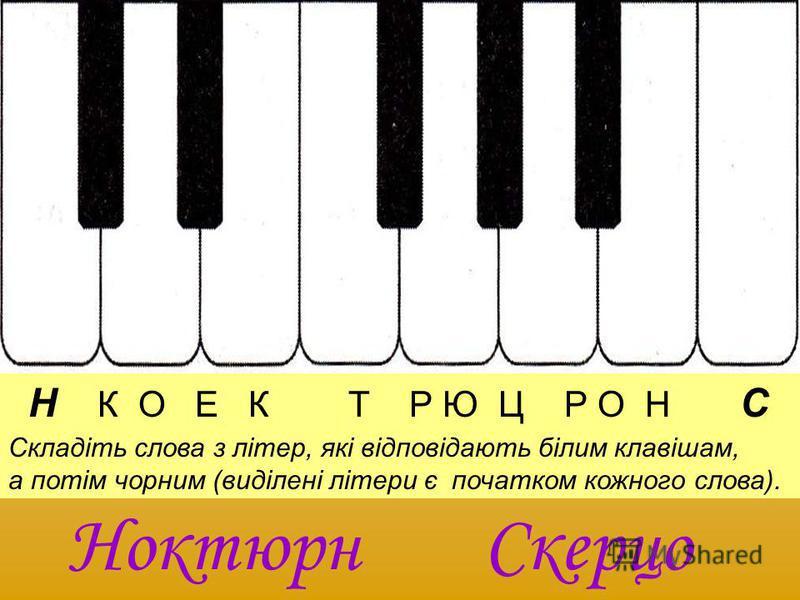 Н К О Е К Т Р Ю Ц Р О Н С Складіть слова з літер, які відповідають білим клавішам, а потім чорним (виділені літери є початком кожного слова). НоктюрнСкерцо