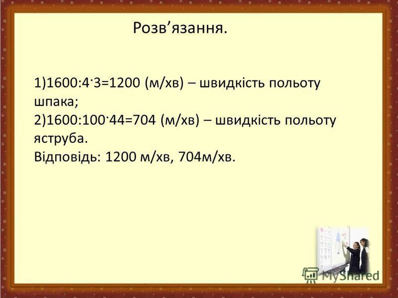 Розвязання. 1)1600:4·3=1200 (м/хв) – швидкість польоту шпака; 2)1600:100·44=704 (м/хв) – швидкість польоту яструба. Відповідь: 1200 м/хв, 704м/хв.