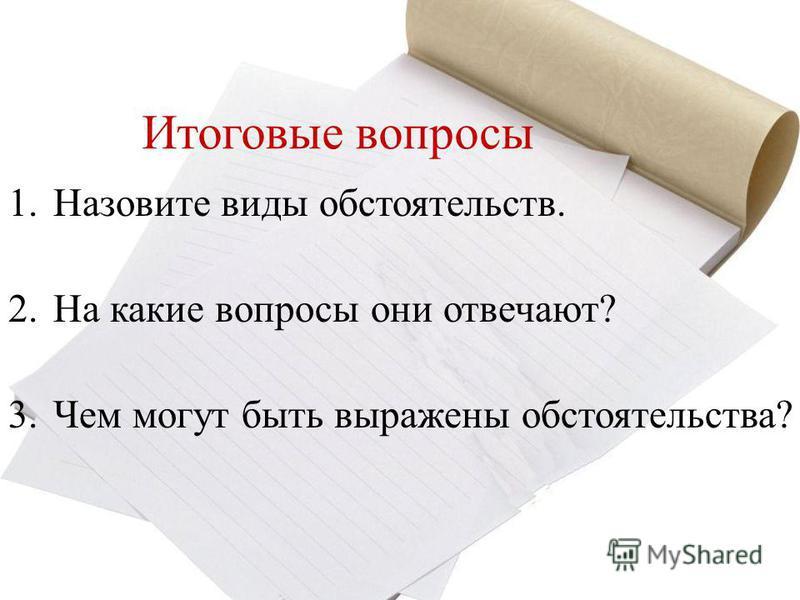 Итоговые вопросы 1. Назовите виды обстоятельств. 2. На какие вопросы они отвечают? 3. Чем могут быть выражены обстоятельства?