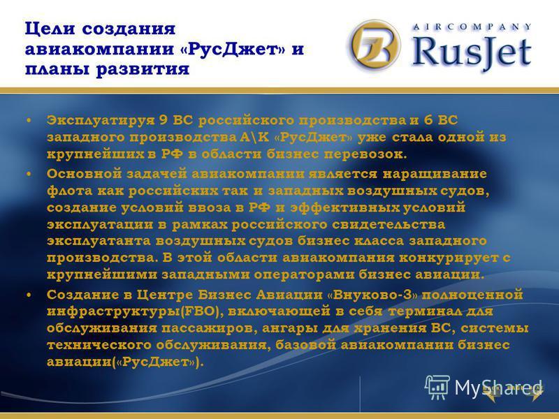 Цели создания авиакомпании «Рус Джет» и планы развития Эксплуатируя 9 ВС российского производства и 6 ВС западного производства А\К «Рус Джет» уже стала одной из крупнейших в РФ в области бизнес перевозок. Основной задачей авиакомпании является наращ