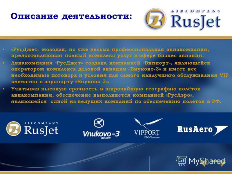 Описание деятельности: «Рус Джет» молодая, но уже весьма профессиональная авиакомпания, предоставляющая полный комплекс услуг в сфере бизнес авиации. Авиакомпания «Рус Джет» создана компанией «Виппорт», являющейся оператором комплекса деловой авиации