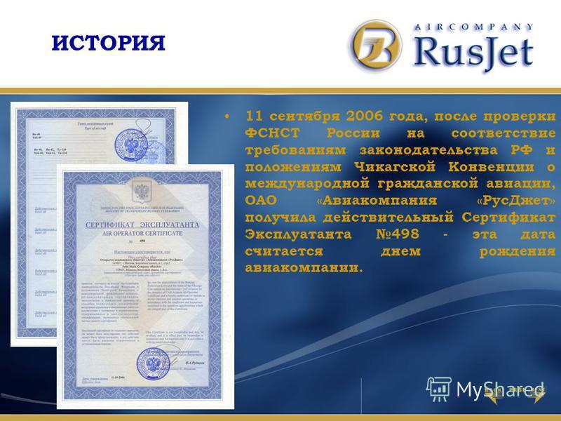 ИСТОРИЯ 11 сентября 2006 года, после проверки ФСНСТ России на соответствие требованиям законодательства РФ и положениям Чикагской Конвенции о международной гражданской авиации, ОАО «Авиакомпания «Рус Джет» получила действительный Сертификат Эксплуата