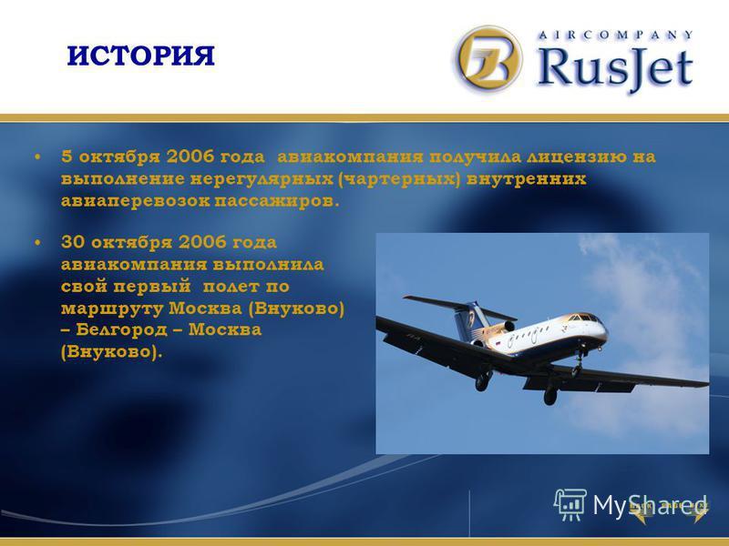5 октября 2006 года авиакомпания получила лицензию на выполнение нерегулярных (чартерных) внутренних авиаперевозок пассажиров. 30 октября 2006 года авиакомпания выполнила свой первый полет по маршруту Москва (Внуково) – Белгород – Москва (Внуково). И