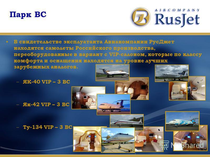 Парк ВС В свидетельстве эксплуатанта Авиакомпании Рус Джет находятся самолеты Российского производства, переоборудованные в вариант с VIP-салоном, которые по классу комфорта и оснащения находятся на уровне лучших зарубежных аналогов. – ЯК-40 VIP – 3
