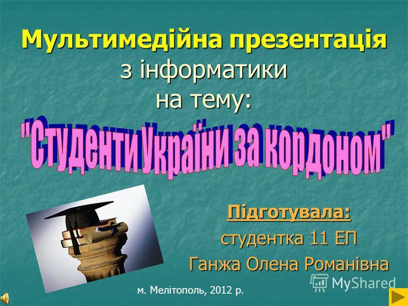 Мультимедійна презентація з інформатики на тему: Підготувала: студентка 11 ЕП Ганжа Олена Романівна м. Мелітополь, 2012 р.