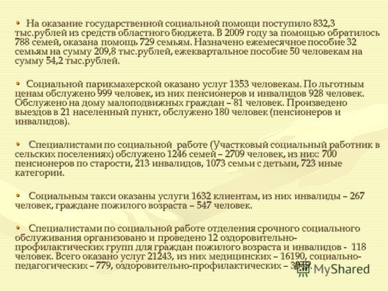 На оказание государственной социальной помощи поступило 832,3 тыс.рублей из средств областного бюджета. В 2009 году за помощью обратилось 788 семей, оказана помощь 729 семьям. Назначено ежемесячное пособие 32 семьям на сумму 209,8 тыс.рублей, ежеквар