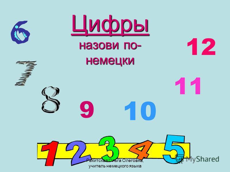 Цифры назови по- немецки 1212 10 11 9 Ракитская Ольга Олеговна, учитель немецкого языка