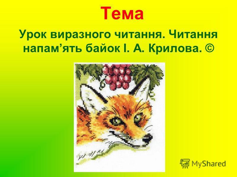Тема Урок виразного читання. Читання напамять байок І. А. Крилова. ©