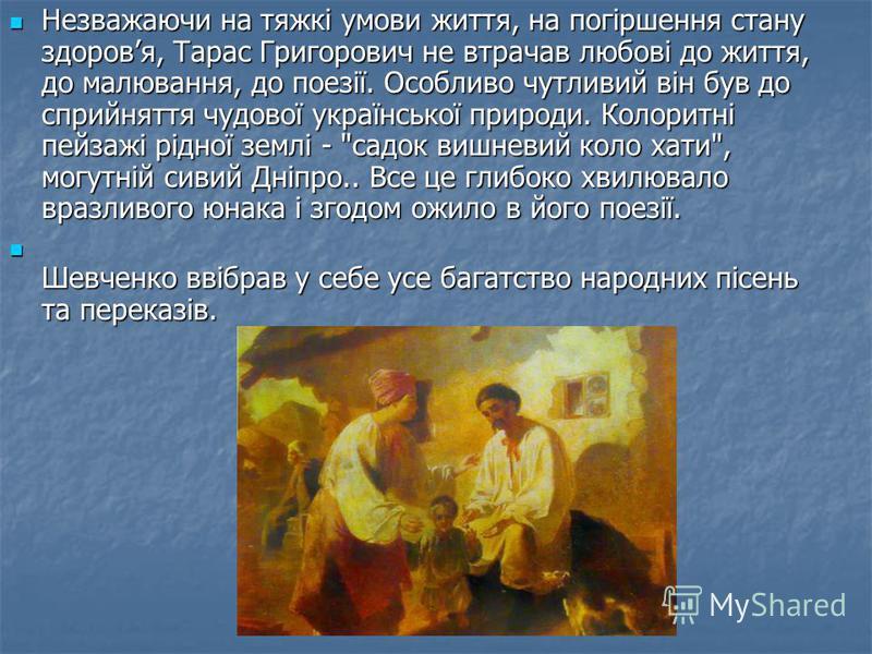Незважаючи на тяжкі умови життя, на погіршення стану здоровя, Тарас Григорович не втрачав любові до життя, до малювання, до поезії. Особливо чутливий він був до сприйняття чудової української природи. Колоритні пейзажі рідної землі -