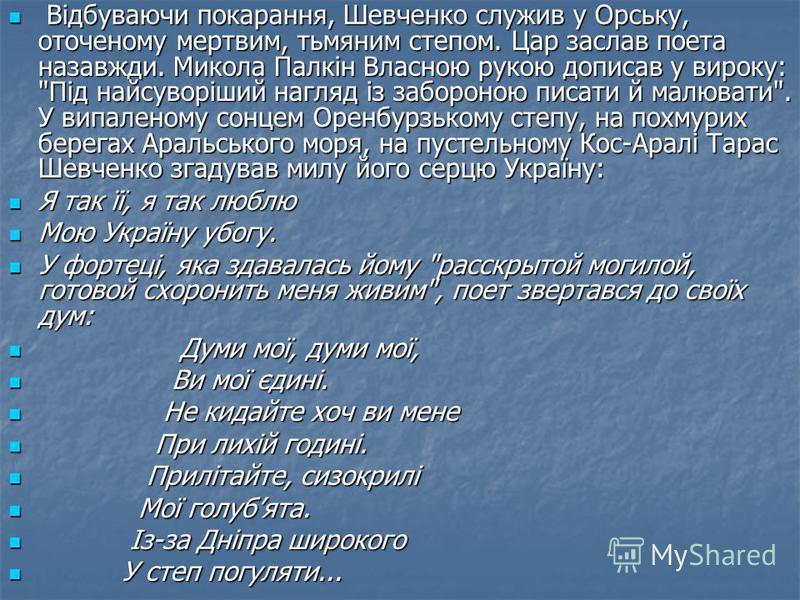 Відбуваючи покарання, Шевченко служив у Орську, оточеному мертвим, тьмяним степом. Цар заслав поета назавжди. Микола Палкін Власною рукою дописав у вироку: