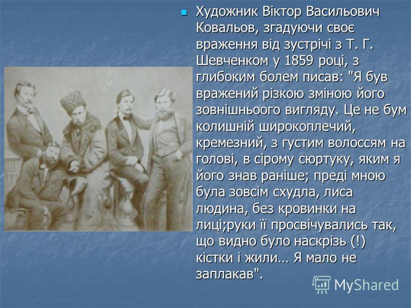 Художник Віктор Васильович Ковальов, згадуючи своє враження від зустрічі з Т. Г. Шевченком у 1859 році, з глибоким болем писав: