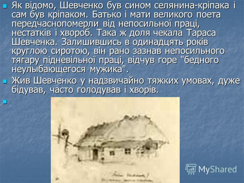 Як відомо, Шевченко був сином селянина-кріпака і сам був кріпаком. Батько і мати великого поета передчаснопомерли від непосильної праці, нестатків і хвороб. Така ж доля чекала Тараса Шевченка. Залишившись в одинадцять років круглою сиротою, він рано