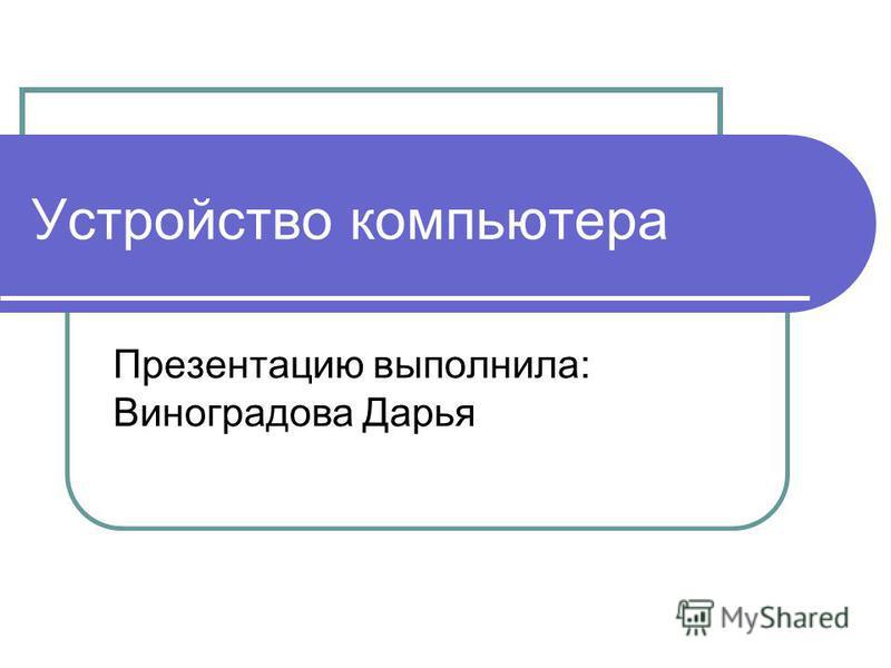 Устройство компьютера Презентацию выполнила: Виноградова Дарья