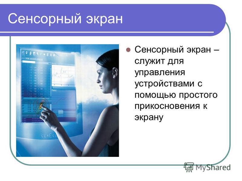 Сенсорный экран Сенсорный экран – служит для управления устройствами с помощью простого прикосновения к экрану