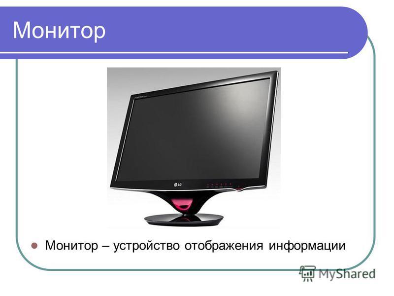 Монитор Монитор – устройство отображения информации