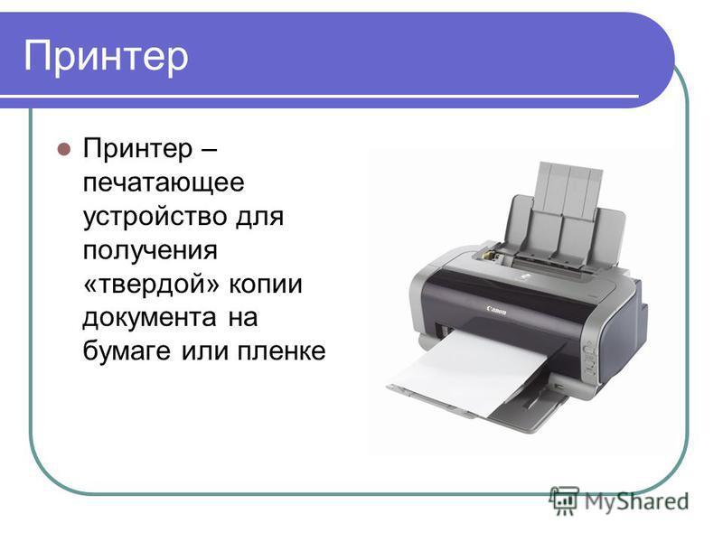Принтер Принтер – печатающее устройство для получения «твердой» копии документа на бумаге или пленке