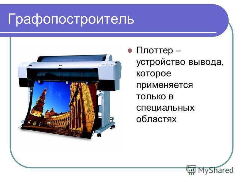 Графопостроитель Плоттер – устройство вывода, которое применяется только в специальных областях