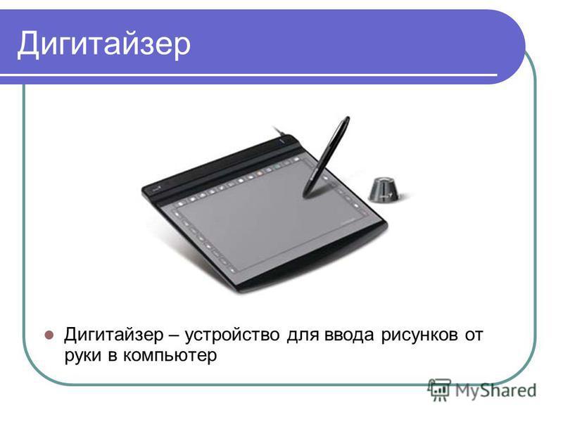 Дигитайзер Дигитайзер – устройство для ввода рисунков от руки в компьютер