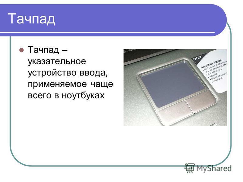 Тачпад Тачпад – указательное устройство ввода, применяемое чаще всего в ноутбуках