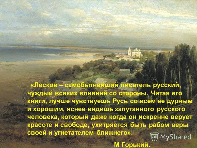 «Лесков – самобытнейший писатель русский, чуждый всяких влияний со стороны. Читая его книги, лучше чувствуешь Русь со всем ее дурным и хорошим, яснее видишь запутанного русского человека, который даже когда он искренне верует красоте и свободе, ухитр