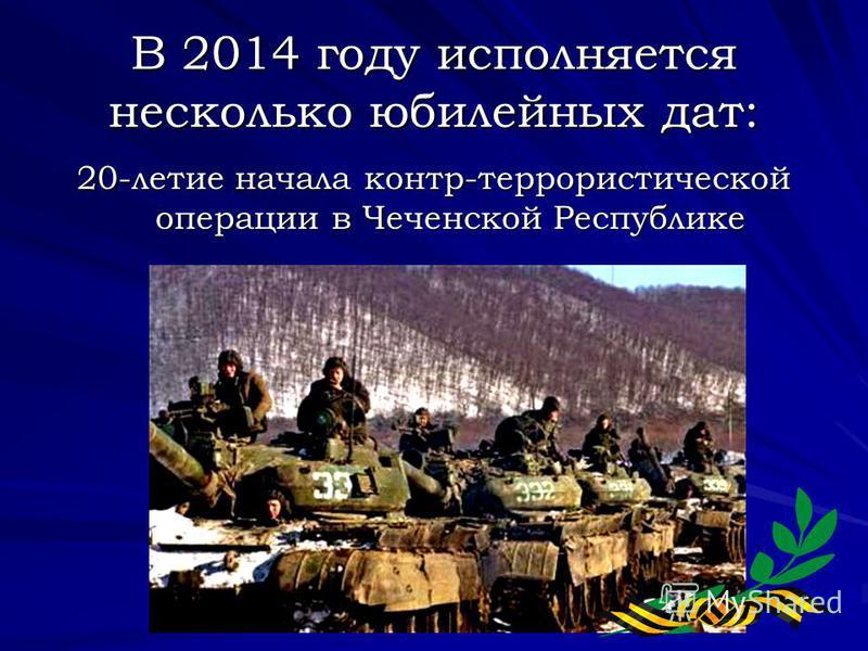 В 2014 году исполняется несколько юбилейных дат: 20-летие начала контр-террористической операции в Чеченской Республике