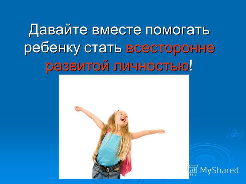 Давайте вместе помогать ребенку стать всесторонне развитой личностью!