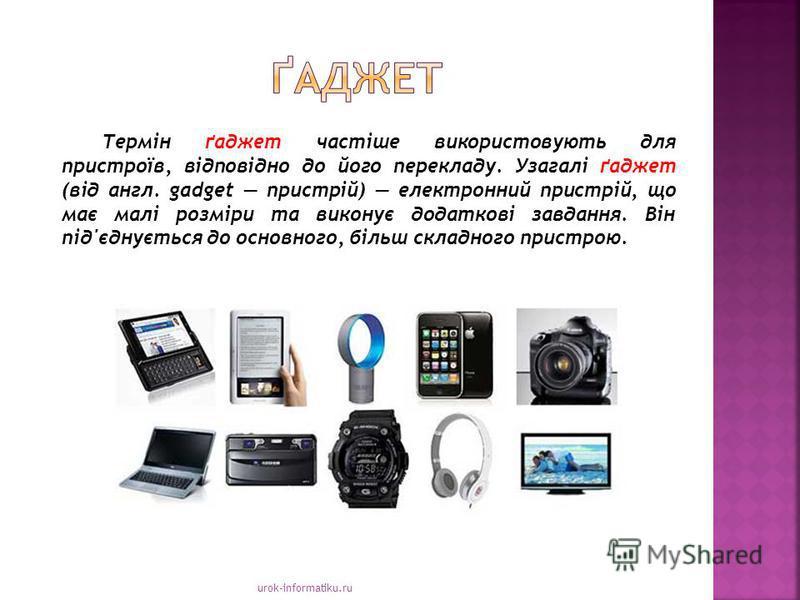 urok-informatiku.ru Термін ґаджет частіше використовують для пристроїв, відповідно до його перекладу. Узагалі ґаджет (від англ. gadget пристрій) електронний пристрій, що має малі розміри та виконує додаткові завдання. Він під'єднується до основного,
