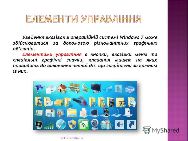 urok-informatiku.ru Уведення вказівок в операційній системі Windows 7 може здійснюватися за допомогою різноманітних графічних обєктів. Елементами управління є кнопки, вказівки меню та спеціальні графічні значки, клацання мишею на яких приводить до ви