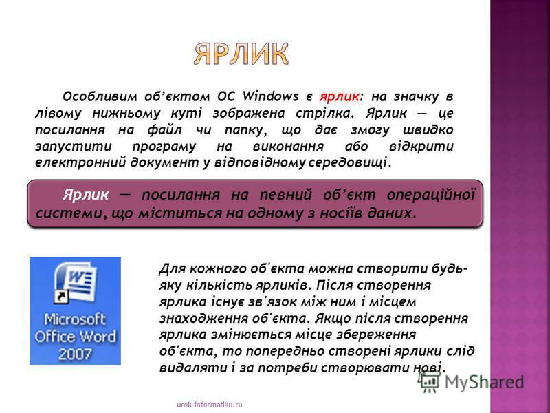 urok-informatiku.ru Ярлик посилання на певний обєкт операційної системи, що міститься на одному з носіїв даних. Особливим обєктом ОС Windows є ярлик: на значку в лівому нижньому куті зображена стрілка. Ярлик це посилання на файл чи папку, що дає змо