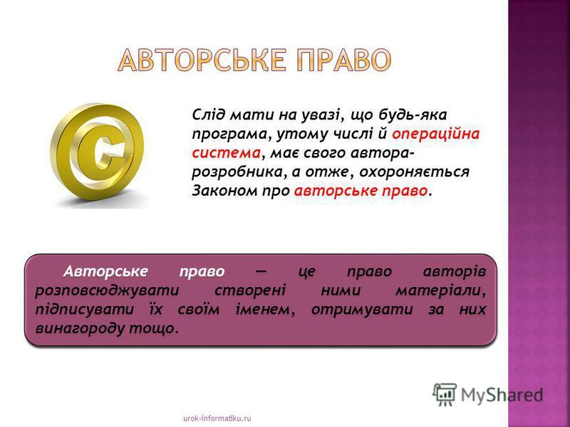 urok-informatiku.ru Авторське право це право авторів розповсюджувати створені ними матеріали, підписувати їх своїм іменем, отримувати за них винагороду тощо. Слід мати на увазі, що будь-яка програма, утому числі й операційна система, має свого автора
