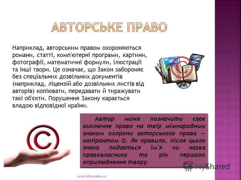 urok-informatiku.ru Наприклад, авторським правом охороняються романи, статті, комп'ютерні програми, картини, фотографії, математичні формули, ілюстрації та інші твори. Це означає, що Закон забороняє без спеціальних дозвільних документів (наприклад,