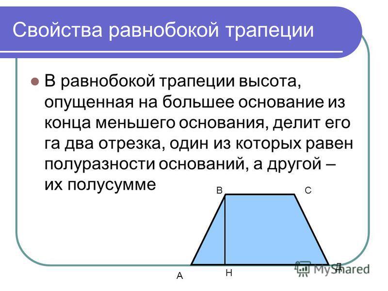 Свойства равнобокой трапеции В равнобокой трапеции высота, опущенная на большее основание из конца меньшего основания, делит его га два отрезка, один из которых равен полуразности оснований, а другой – их полусумме А СВ Д Н