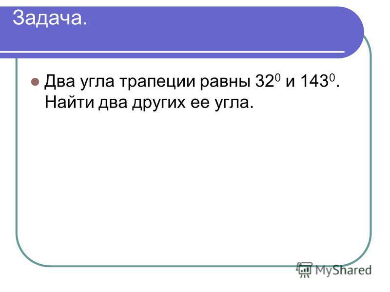 Задача. Два угла трапеции равны 32 0 и 143 0. Найти два других ее угла.