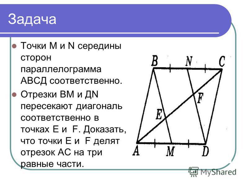 Задача Точки М и N середины сторон параллелограмма АВСД соответственно. Отрезки ВМ и ДN пересекают диагональ соответственно в точках Е и F. Доказать, что точки Е и F делят отрезок АС на три равные части.
