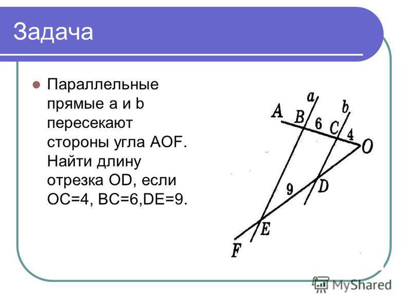 Задача Параллельные прямые a и b пересекают стороны угла AOF. Найти длину отрезка OD, если OC=4, BC=6,DE=9.