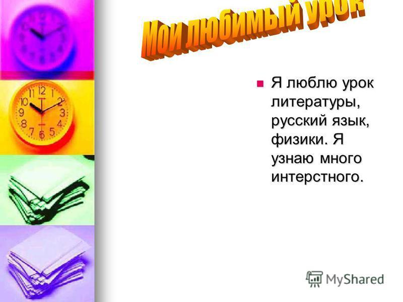 Я люблю урок литературы, русский язык, физики. Я узнаю много интересного. Я люблю урок литературы, русский язык, физики. Я узнаю много интересного.