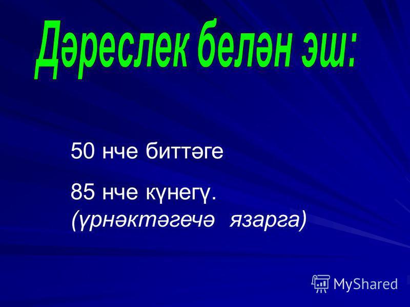 50 нче биттәге 85 нче күнегү. (үрнәктәгечә язарга)