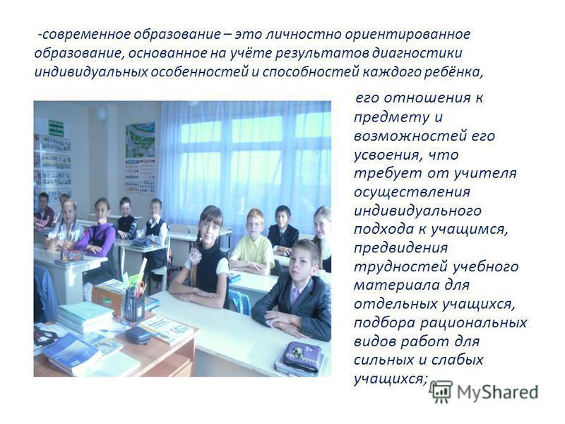 -современное образование – это личностно ориентированное образование, основанное на учёте результатов диагностики индивидуальных особенностей и способностей каждого ребёнка, его отношения к предмету и возможностей его усвоения, что требует от учителя