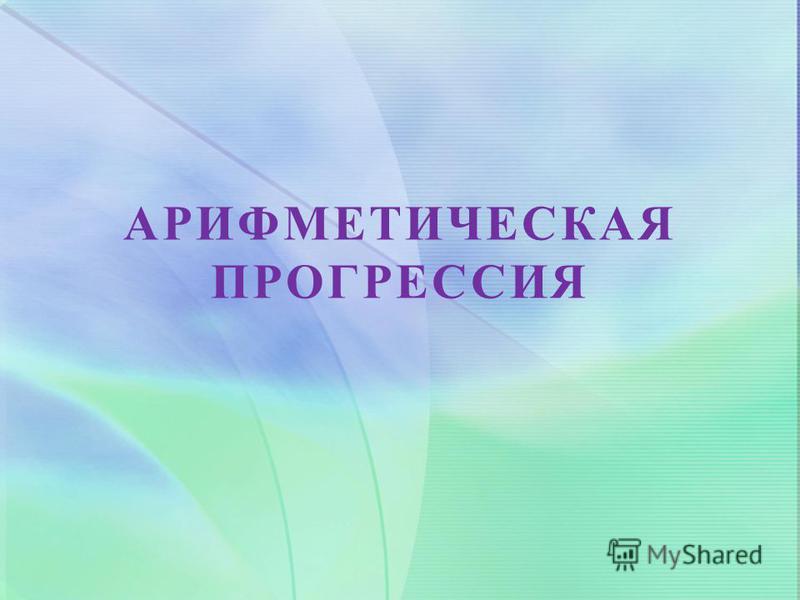 АРИФМЕТИЧЕСКАЯ ПРОГРЕССИЯ