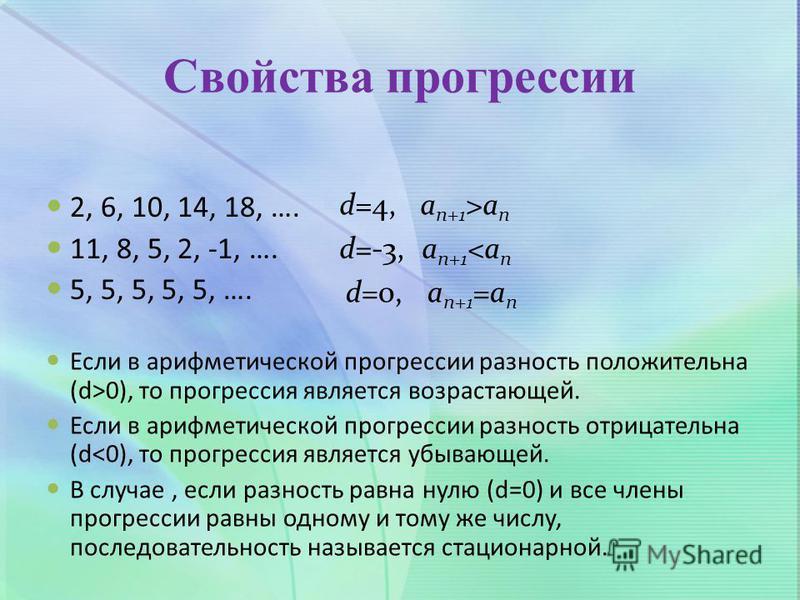 Свойства прогрессии 2, 6, 10, 14, 18, …. 11, 8, 5, 2, -1, …. 5, 5, 5, 5, 5, …. Если в арифметической прогрессии разность положительна (d>0), то прогрессия является возрастающей. Если в арифметической прогрессии разность отрицательна (d<0), то прогрес
