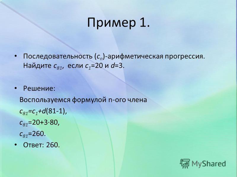 Пример 1. Последовательность (c n )-арифметическая прогрессия. Найдите c 81, если c 1 =20 и d=3. Решение: Воспользуемся формулой n-ого члена с 81 =с 1 +d(81-1), c 81 =20+3·80, c 81 =260. Ответ: 260.