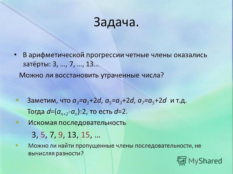 Задача. В арифметической прогрессии четные члены оказались затёрты: 3, …, 7, …, 13… Можно ли восстановить утраченные числа? Заметим, что a 3 =a 1 +2d, a 5 =a 3 +2d, a 7 =a 5 +2d и т.д. Тогда d=(a n+2 -a n ):2, то есть d=2. Искомая последовательность