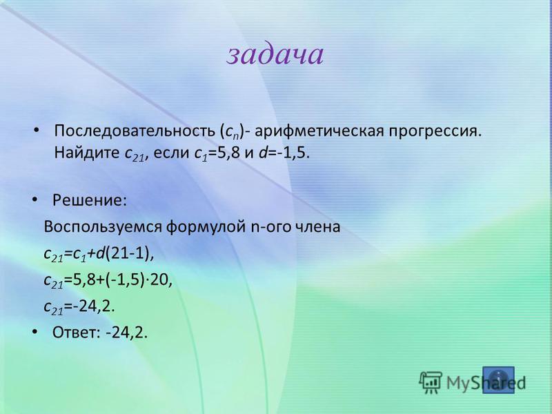 задача Последовательность (c n )- арифметическая прогрессия. Найдите c 21, если c 1 =5,8 и d=-1,5. Решение: Воспользуемся формулой n-ого члена с 21 =с 1 +d(21-1), c 21 =5,8+(-1,5)·20, c 21 =-24,2. Ответ: -24,2.