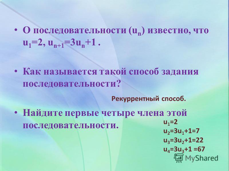 О последовательности (u n ) известно, что u 1 =2, u n+1 =3u n +1. Как называется такой способ задания последовательности? Найдите первые четыре члена этой последовательности. Рекуррентный способ. u1=2u1=2 u 2 =3u 1 +1=7 u 3 =3u 2 +1=22 u 4 =3u 3 +1 =