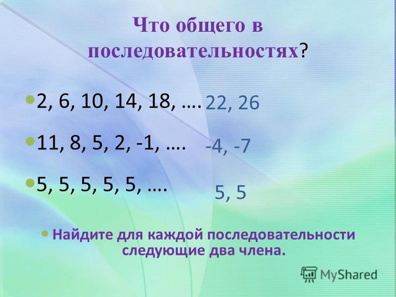 Что общего в последовательностях ? 2, 6, 10, 14, 18, …. 11, 8, 5, 2, -1, …. 5, 5, 5, 5, 5, …. Найдите для каждой последовательности следующие два члена. 22, 26 -4, -7 5, 5